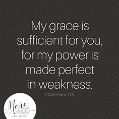 Friend it is true Gods grace is sufficient for you because His power is made perfect in your weakness So take a moment to think upon the ways God working in your life today. Where is He filling in the gaps? Where is His power and strength sufficient for you?