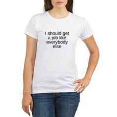 I Should Get A Job Like Everybody Else T-Shirt http://badasstshirts.org #badassshirts