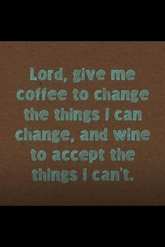 Lord, give me coffee to change the things I can change, and wine to accept the things I can't. (Well, I don't really drink wine but I think this is funny. Great Quotes, Quotes To Live By, Funny Quotes, Inspirational Quotes, Humor Quotes, Hilarious Sayings, Funny Sarcastic, Funny Humor, My Coffee