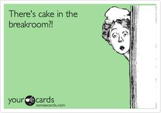 There's cake in the breakroom?!- Thats us here at the hospital :) .... Or Tiff treats!
