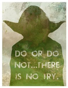 """my 5 year old son said this to me a couple of months ago when he wanted me to get to the park quickly and I told him i was trying, but there was a lot of traffic. he said, """"mommy, either you do or you don't. there is no try"""""""