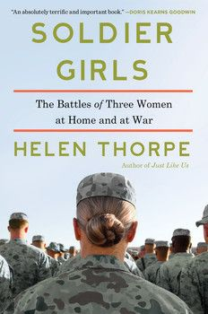 SOLDIER GIRLS by Helen Thorpe - From an award-winning writer comes a groundbreaking account of three women deployed to Afghanistan and Iraq, and how their military service affected their friendship, their personal lives, and their families.
