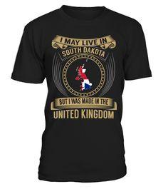 I May Live in South Dakota But I Was Made in the United Kingdom Country T-Shirt V3 #UnitedKingdomShirts