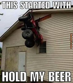 That's funny cuz I said hold my beer while I jump this hill. Broke my damn legg Dont drink and drive!<<< haha!