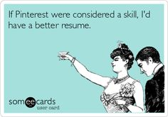 If Pinterest were considered a skill, I'd have a better resume.