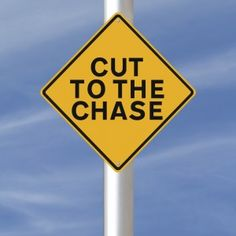 "Idiom: Cut to the chase; or get to the point. The phrase originated from early silent films. Sometimes unnecessary dialog (typed out) bored the audience and prolonged the time before the exciting chase scene. Studio executives directed their screenwriters to ""cut to the chase,""  meaning don't waste time; get to the interesting scenes without unnecessary delay."