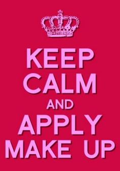 Keep Calm & Apply Make Up.   Quotes.