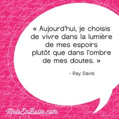 « Aujourd'hui, je choisis de vivre dans la lumière de mes espoirs plutôt que dans l'ombre de mes doutes. » - Ray Davis