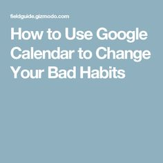 How to Use Google Calendar to Change Your Bad Habits