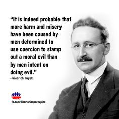 """It is indeed probable that more harm and misery have been caused by men determined to use coercion to stamp out a moral evil than by men intent on doing evil.""  Friedrich Hayek.  justice, government, morality, freedom, liberty"