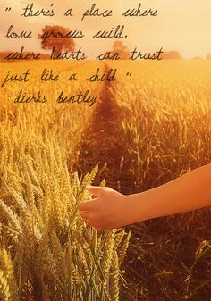 """""""There's a place where love grows wild, where hearts can trust just like a child."""" -Dierks Bentley"""
