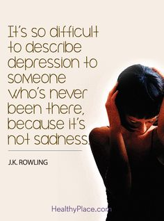 Quote in depression: It's so difficult to describe depression to someone who's never been there, because it's not sadness - J. K. Rowling. www.HealthyPlace.com