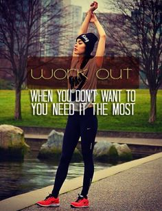 workout when you dont want to! thats when you need it the most