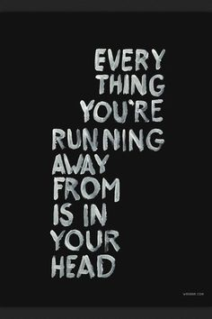 Every thing you're running away form is in your head