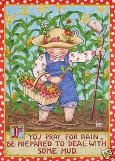 My very favorite Mary Engelbreit If you pray for rain, be prepared to deal with some mud
