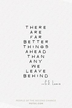 There are far better things ahead than any we leave behind. — C.S. Lewis (author of the Narnia books)