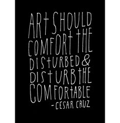 """Art should comfort the disturbed & disturb the comfortable"" - Cesar Cruz"