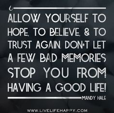 Allow yourself to hope, to believe, and to trust again. Don't let a few bad memories stop you from having a good life! -Mandy Hale by deeplifequotes, via Flickr