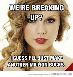"lol_Words_""We're breaking up? I guess I'll just make another million bucks.""_What greatness that young lady is! Can never wait to see what happens in her life next. Interesting young thing! Beautiful too; inside and out; so far. Hope that does not change."