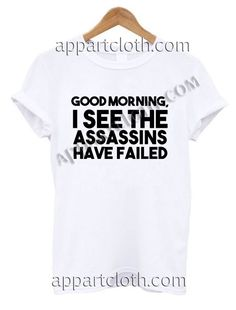 Good morning i see the assassins have failed T Shirt – Adult Unisex Size S-2XL //Price: $12 //     #FunnyTShirtsForGuys