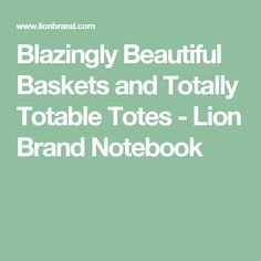 Blazingly Beautiful Baskets and Totally Totable Totes  - Lion Brand Notebook