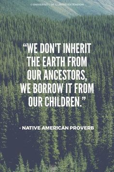 """We don't inherit the earth from our ancestors, we borrow it from our children."" – Native American Proverb Day ""We don't inherit the earth from our ancestors, we borrow it from our children. Life Quotes Love, Great Quotes, Quotes To Live By, Me Quotes, Inspirational Quotes, Legacy Quotes, Irish Quotes, Sassy Quotes, Beauty Quotes"