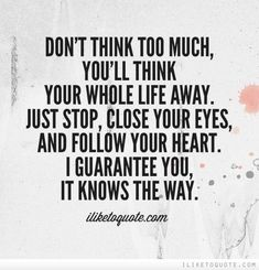 Don't think too much, you'll think your whole life away. Just stop, close your eyes and follow your heart. I guarantee you, it knows the way.