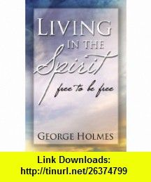 Living in the Spirit free to be free (9781441509154) George Holmes , ISBN-10: 1441509151  , ISBN-13: 978-1441509154 ,  , tutorials , pdf , ebook , torrent , downloads , rapidshare , filesonic , hotfile , megaupload , fileserve
