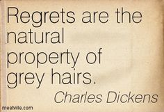 Regrets are the natural property of grey hairs. Charles Dickens