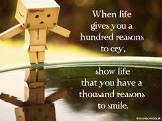 """""""When life gives you a hundred reasons to cry, show life that you have a thousand reasons to smile."""" - Anonymous"""