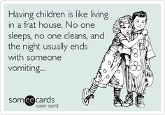 Having children is like living in a frat house. No one sleeps, no one cleans, and the night usually ends with someone vomiting....