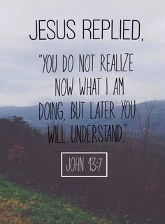 Bible Verse About Strength: jesus repilied you do not realize now what i am doing but later you will understant John 13 7 Bible Verses Quotes, Jesus Quotes, Bible Scriptures, Faith Quotes, Wisdom Quotes, Strength Quotes, Bible Quotes For Teens, Bible Quote Tattoos, Hope Scripture