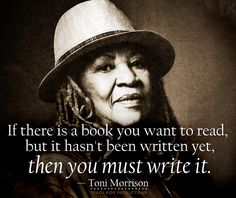 Toni Morrison and Writing -- If there is a book you want to read, but it hasn't been written yet, then you must write it.