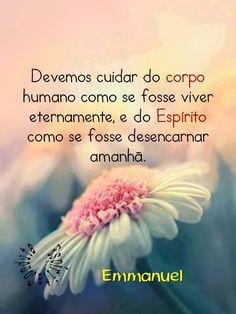 Devemos cuidar do corpo humano como se fosse viver eternamente e do Espírito como se fosse desencarnar amanhã. Emmanuel
