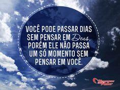 Você pode passar dias sem pensar em Deus, porém Ele não passa um só momento sem pensar em você. #pensar #penamento #deus