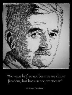 """We must be free not because we claim freedom, but because we practice it.""  - William Faulkner -"