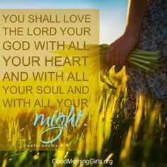 You shall love the Lord your God will all your heart and with all your soul and with all your might. Deuteronomy 6:5