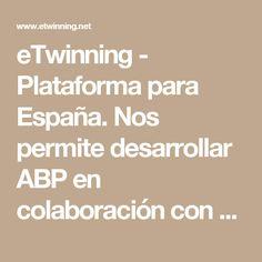 eTwinning - Plataforma para España. Nos permite desarrollar ABP en colaboración con otros centros de paises europeos y adyacentes (eTw +)