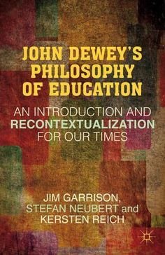 John Dewey's Philosophy of Education: An Introduction and Recontextualization for Our Times