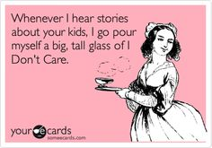 Funny Confession Ecard: Whenever I hear stories about your kids, I go pour myself a big, tall glass of I Don't Care.