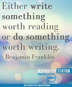 """""""Either write something worth reading or do something worth writing."""" - Benjamin Franklin"""