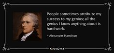 People sometimes attribute my success to my genius; all the genius I know anything about is hard work. - Alexander Hamilton