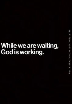 While we are waiting, God is working