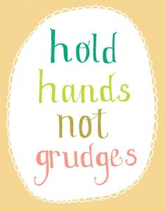 Hold hands, not grudges. Good to remember...