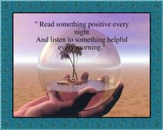 """Read something positive every night and listen to something helpful every morning."" (unknown)"