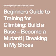 Beginners Guide to Training for Climbing: Build a Base – Become a Mutant! | Breaking In My Shoes