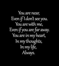 LOVE this quote! You are near, even if I don't see you. You are with me, even if you are far away. You are in my heart, in my thoughts, in my life. Always. #faith #hope #inspiration #quotes