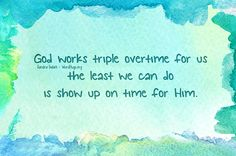God works triple overtime (Father, Son, Spirit) for us (listening and answering our prayers); the least we can do is show up on time (when we're called to help others) for Him.- sg :: wordhugs.org