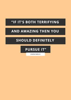 """""""If it's both terrifying and amazing then you should definitely pursue it."""" — Anonymous 