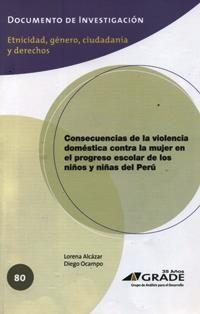 Consecuencias de la violencia doméstica contra la mujer en el progreso escolar de los niños y niñas del Perú / Lorena Alcázar, Diego Ocampo. HV 6626 A35